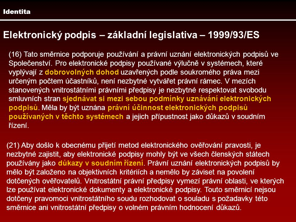 Identita Elektronický podpis – základní legislativa – 1999/93/ES (16) Tato směrnice podporuje používání a právní uznání elektronických podpisů ve Spol