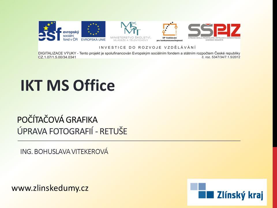 POČÍTAČOVÁ GRAFIKA ÚPRAVA FOTOGRAFIÍ - RETUŠE ING. BOHUSLAVA VITEKEROVÁ IKT MS Office www.zlinskedumy.cz