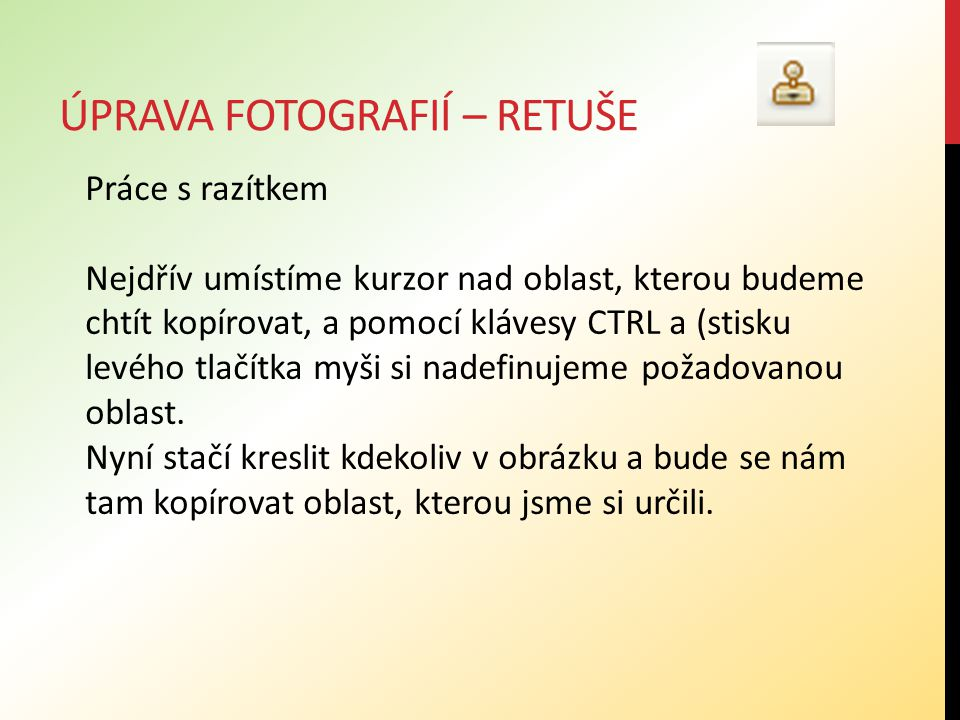 ÚPRAVA FOTOGRAFIÍ – RETUŠE Práce s razítkem Nejdřív umístíme kurzor nad oblast, kterou budeme chtít kopírovat, a pomocí klávesy CTRL a (stisku levého