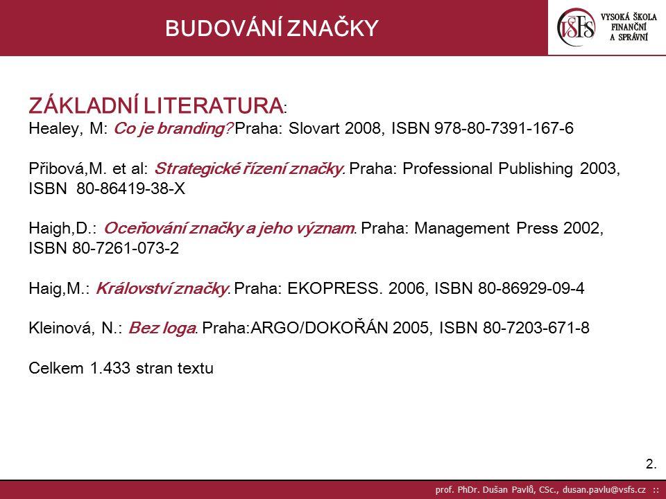 2.2. prof. PhDr. Dušan Pavlů, CSc., dusan.pavlu@vsfs.cz :: BUDOVÁNÍ ZNAČKY ZÁKLADNÍ LITERATURA : Healey, M: Co je branding? Praha: Slovart 2008, ISBN
