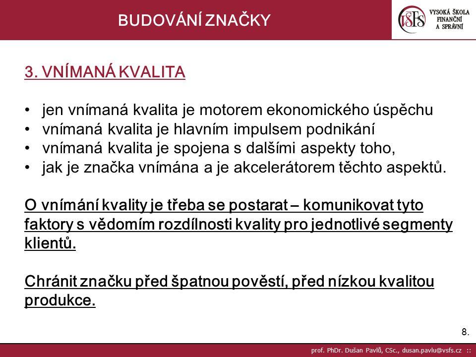 8.8. prof. PhDr. Dušan Pavlů, CSc., dusan.pavlu@vsfs.cz :: BUDOVÁNÍ ZNAČKY 3. VNÍMANÁ KVALITA jen vnímaná kvalita je motorem ekonomického úspěchu vním
