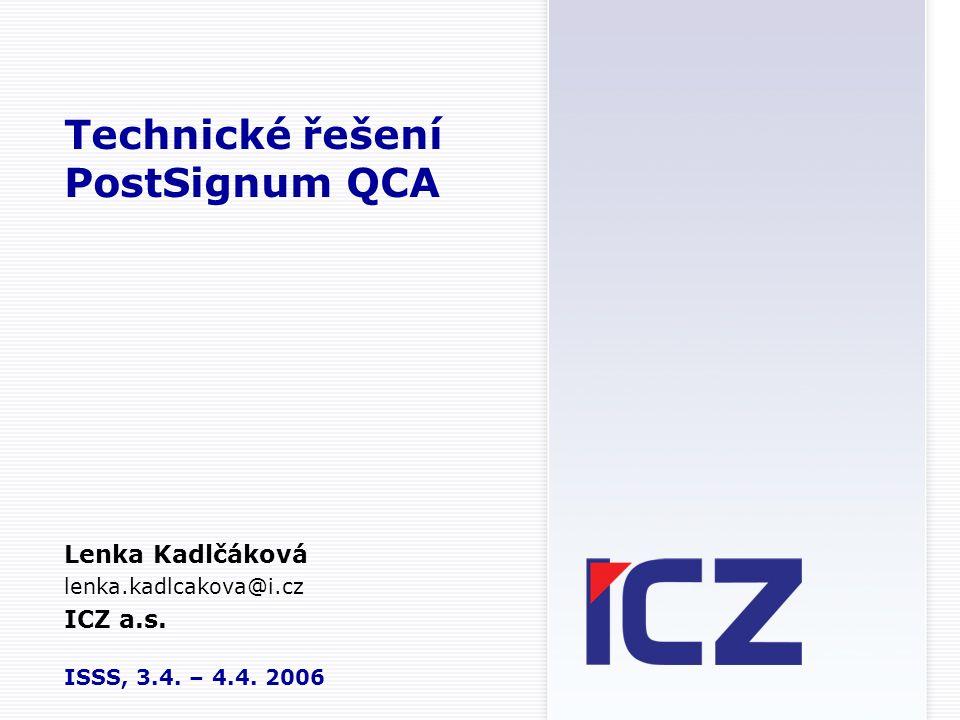 Technické řešení PostSignum QCA Lenka Kadlčáková lenka.kadlcakova@i.cz ICZ a.s. ISSS, 3.4. – 4.4. 2006