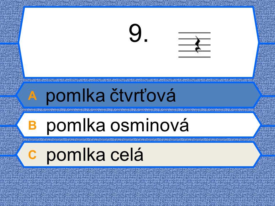 9. A pomlka čtvrťová B pomlka osminová C pomlka celá
