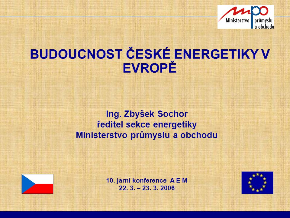 BUDOUCNOST ČESKÉ ENERGETIKY V EVROPĚ Ing. Zbyšek Sochor ředitel sekce energetiky Ministerstvo průmyslu a obchodu 10. jarní konference A E M 22. 3. – 2