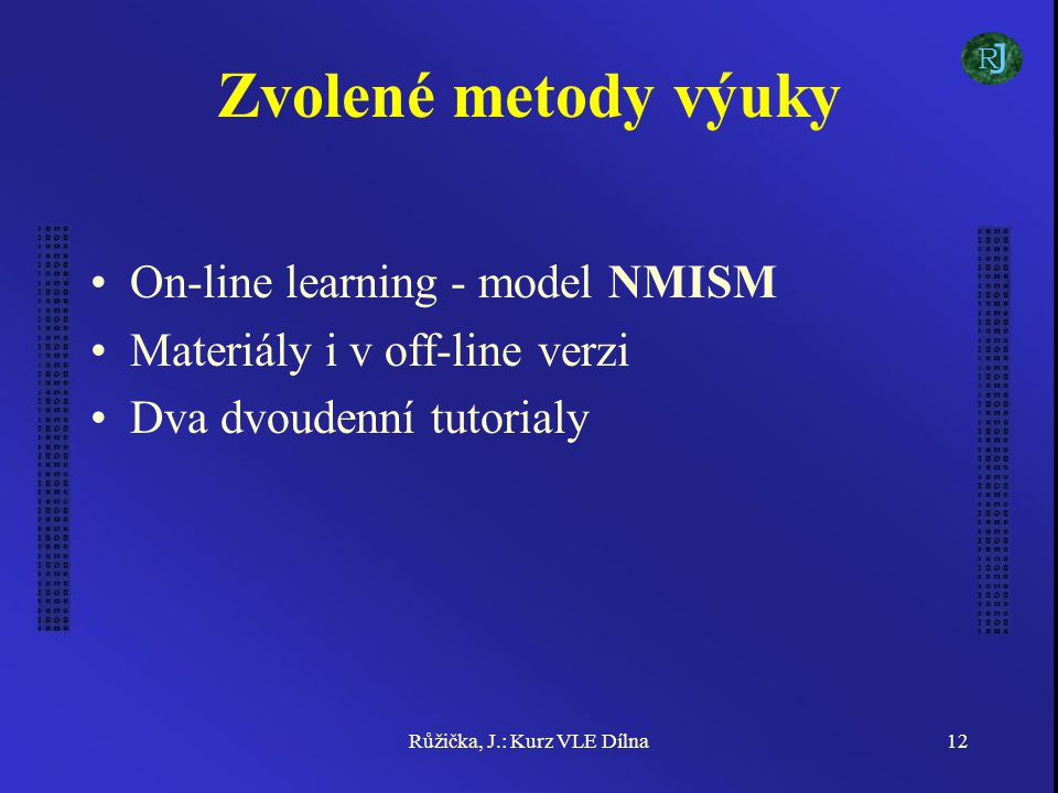 Růžička, J.: Kurz VLE Dílna12 Zvolené metody výuky On-line learning - model NMISM Materiály i v off-line verzi Dva dvoudenní tutorialy J R