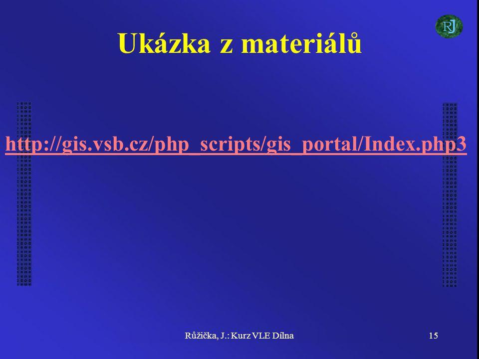Růžička, J.: Kurz VLE Dílna15 Ukázka z materiálů http://gis.vsb.cz/php_scripts/gis_portal/Index.php3 J R