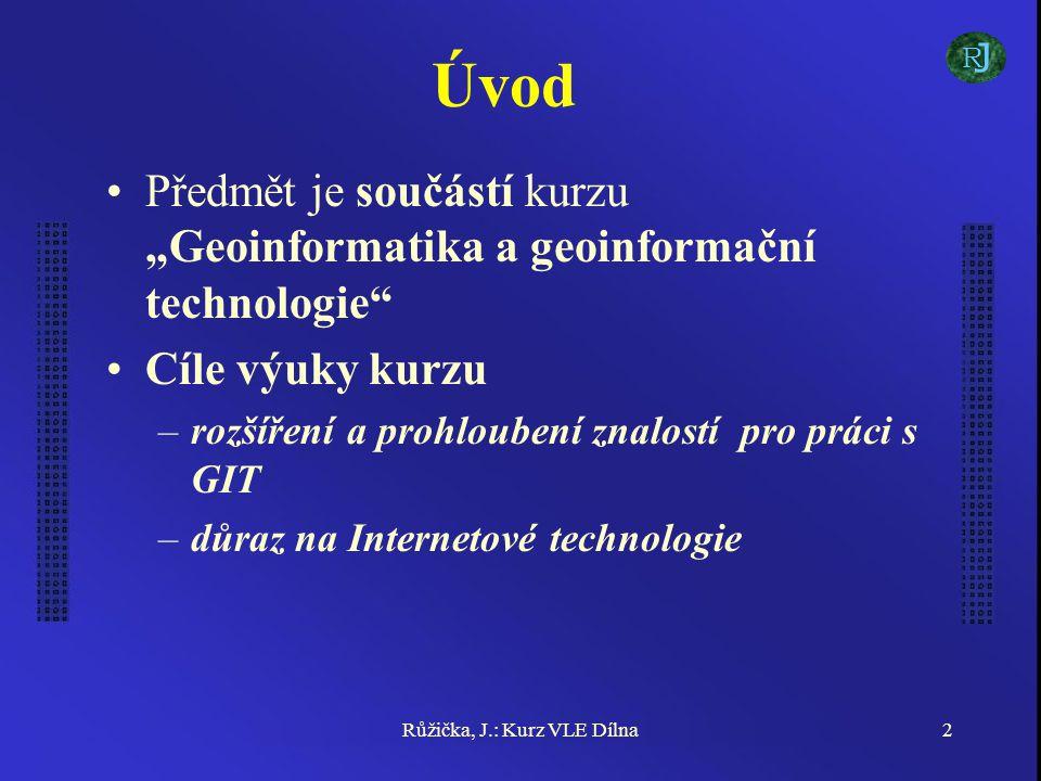 """Růžička, J.: Kurz VLE Dílna2 Úvod Předmět je součástí kurzu """"Geoinformatika a geoinformační technologie Cíle výuky kurzu –rozšíření a prohloubení znalostí pro práci s GIT –důraz na Internetové technologie J R"""