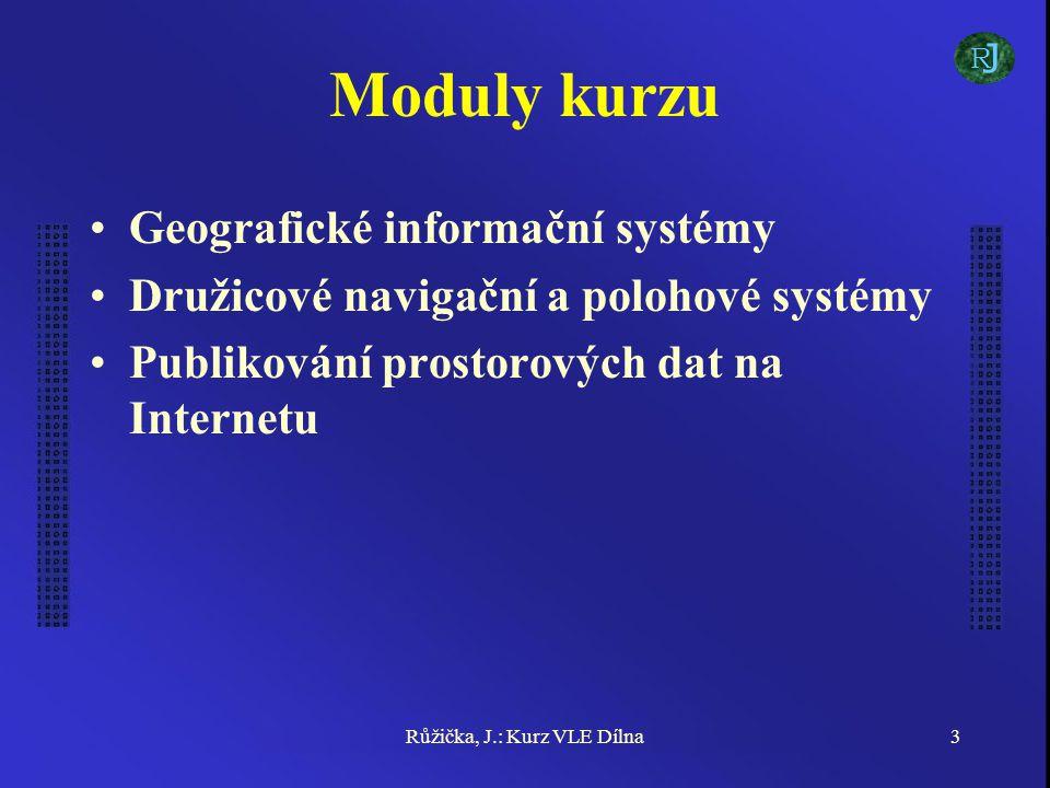 Růžička, J.: Kurz VLE Dílna3 Moduly kurzu Geografické informační systémy Družicové navigační a polohové systémy Publikování prostorových dat na Internetu J R