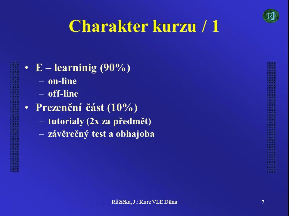 Růžička, J.: Kurz VLE Dílna7 Charakter kurzu / 1 E – learninig (90%) –on-line –off-line Prezenční část (10%) –tutorialy (2x za předmět) –závěrečný test a obhajoba J R