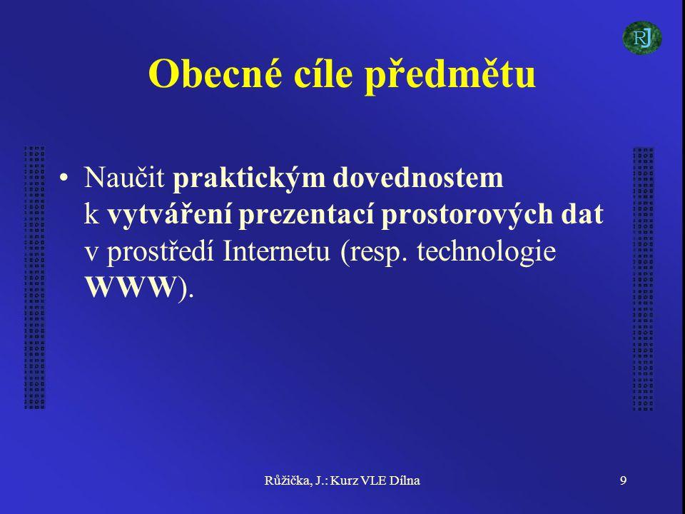 Růžička, J.: Kurz VLE Dílna9 Obecné cíle předmětu Naučit praktickým dovednostem k vytváření prezentací prostorových dat v prostředí Internetu (resp.
