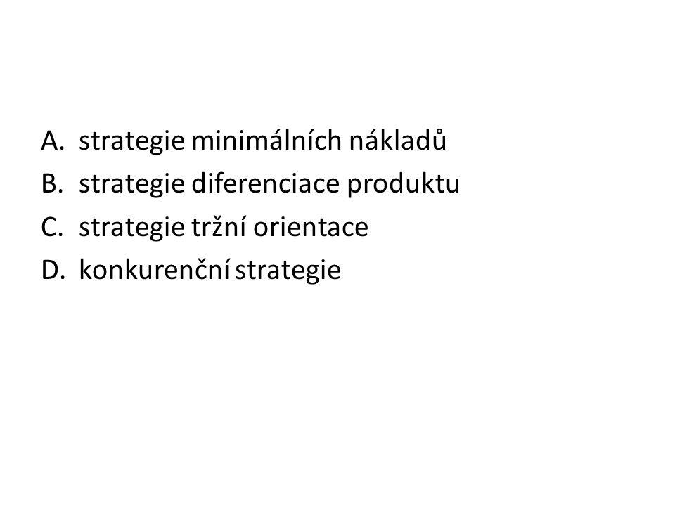 A.strategie minimálních nákladů B.strategie diferenciace produktu C.strategie tržní orientace D.konkurenční strategie