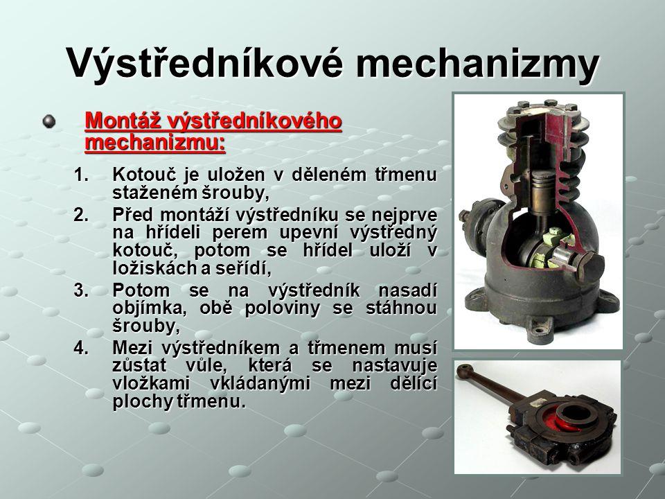 Výstředníkové mechanizmy Montáž výstředníkového mechanizmu: 1.Kotouč je uložen v děleném třmenu staženém šrouby, 2.Před montáží výstředníku se nejprve na hřídeli perem upevní výstředný kotouč, potom se hřídel uloží v ložiskách a seřídí, 3.Potom se na výstředník nasadí objímka, obě poloviny se stáhnou šrouby, 4.Mezi výstředníkem a třmenem musí zůstat vůle, která se nastavuje vložkami vkládanými mezi dělící plochy třmenu.
