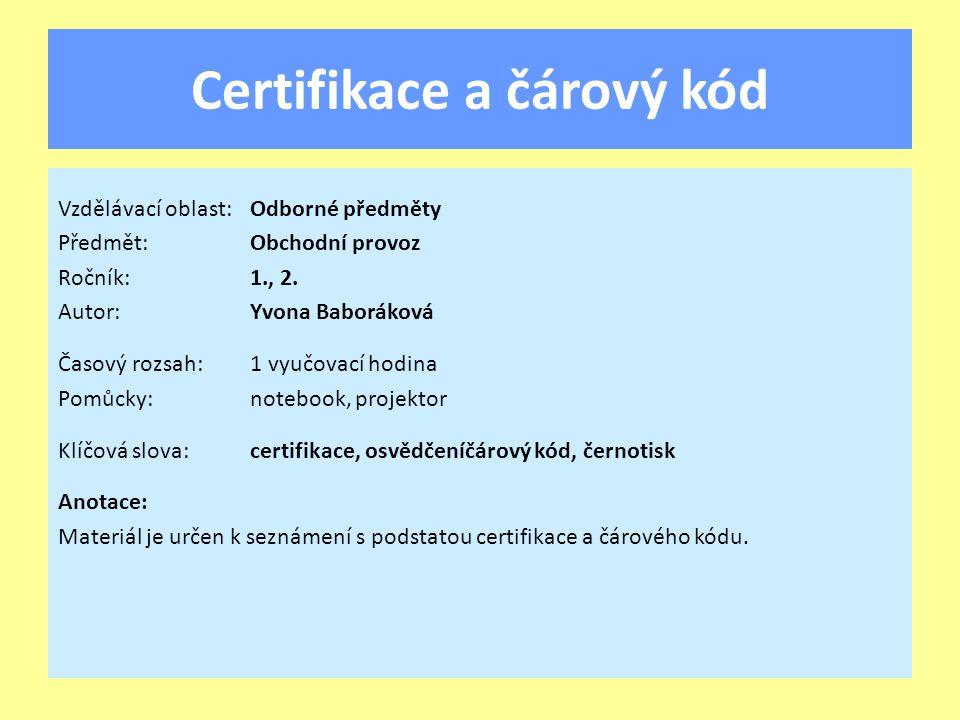 Certifikace a čárový kód Vzdělávací oblast:Odborné předměty Předmět:Obchodní provoz Ročník:1., 2. Autor:Yvona Baboráková Časový rozsah:1 vyučovací hod