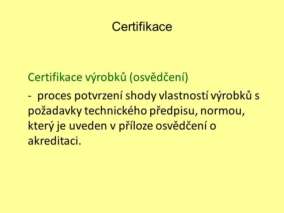 Certifikace Certifikace výrobků (osvědčení) - proces potvrzení shody vlastností výrobků s požadavky technického předpisu, normou, který je uveden v př