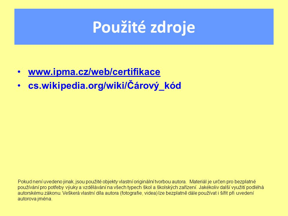 Použité zdroje www.ipma.cz/web/certifikace cs.wikipedia.org/wiki/Čárový_kód Pokud není uvedeno jinak, jsou použité objekty vlastní originální tvorbou