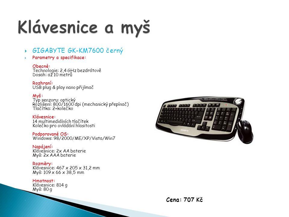  GIGABYTE GK-KM7600 černý  Parametry a specifikace: Obecné: Technologie: 2,4 GHz bezdrátově Dosah: až 10 metrů Rozhraní: USB plug & play nano přijímač Myš: Typ senzoru: optický Rozlišení: 800/1600 dpi (mechanický přepínač) Tlačítka: 2+kolečko Klávesnice: 14 multimediálních tlačítek Kolečko pro ovládání hlasitosti Podporované OS: Windows: 98/2000/ME/XP/Vista/Win7 Napájení: Klávesnice: 2x AA baterie Myš: 2x AAA baterie Rozměry: Klávesnice: 467 x 205 x 31,2 mm Myš: 109 x 66 x 38,5 mm Hmotnost: Klávesnice: 814 g Myš: 80 g  Cena: 707 Kč