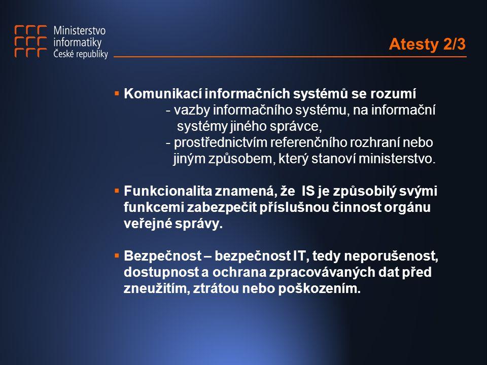 Atesty 3/3  Orgán veřejné správy má povinnost - zajistit atest dlouhodobého řízení IS atest se vydává na orgán, - u provozovaných informačních systémů, které komunikují (mají vazby) s IS jiného provozovatele prokázat atestem způsobilost k takové komunikaci, - u vybraných IS prokázat atestem jejich funkcionalitu, - u vybraných IS prokázat atestem jejich bezpečnost.