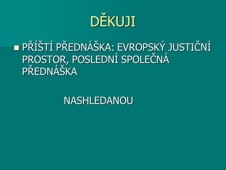 DĚKUJI PŘÍŠTÍ PŘEDNÁŠKA: EVROPSKÝ JUSTIČNÍ PROSTOR, POSLEDNÍ SPOLEČNÁ PŘEDNÁŠKA PŘÍŠTÍ PŘEDNÁŠKA: EVROPSKÝ JUSTIČNÍ PROSTOR, POSLEDNÍ SPOLEČNÁ PŘEDNÁŠKA NASHLEDANOU NASHLEDANOU
