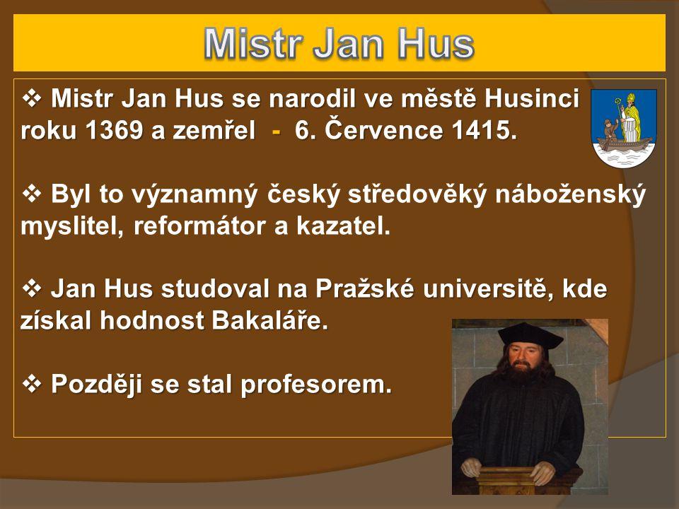  Mistr Jan Hus se narodil ve městě Husinci roku 1369 a zemřel - 6. Července 1415.  Byl to významný český středověký náboženský myslitel, reformátor