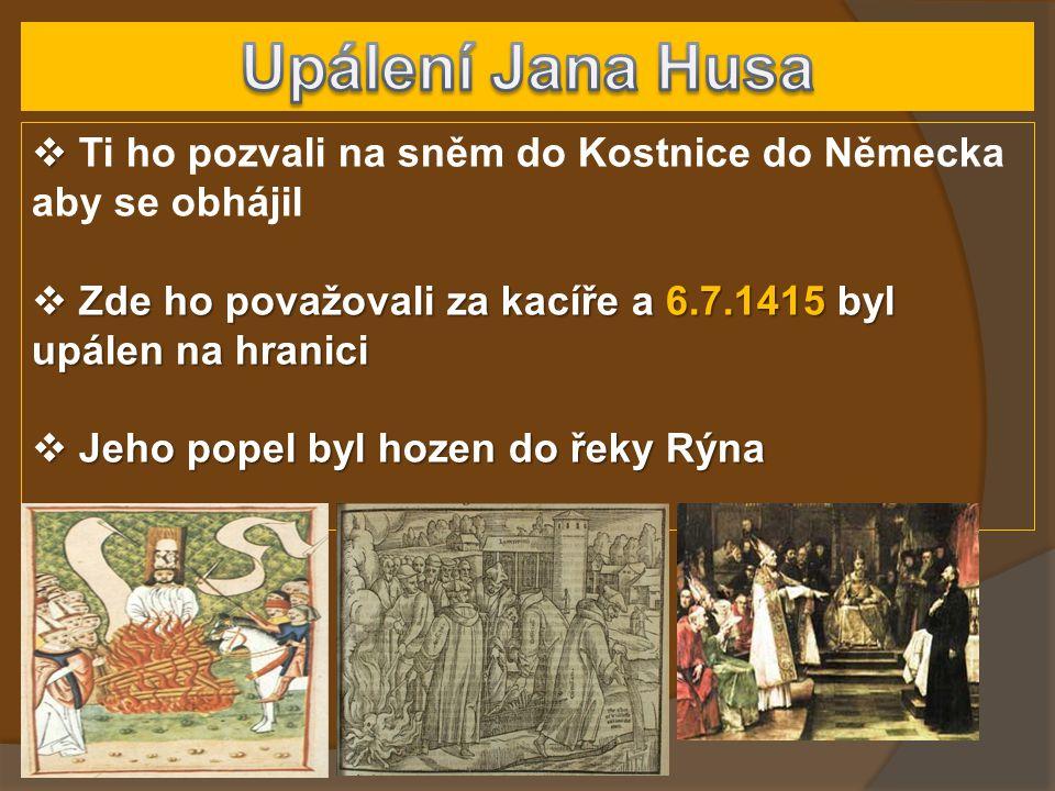   Ti ho pozvali na sněm do Kostnice do Německa aby se obhájil  Zde ho považovali za kacíře a 6.7.1415 byl upálen na hranici  Jeho popel byl hozen