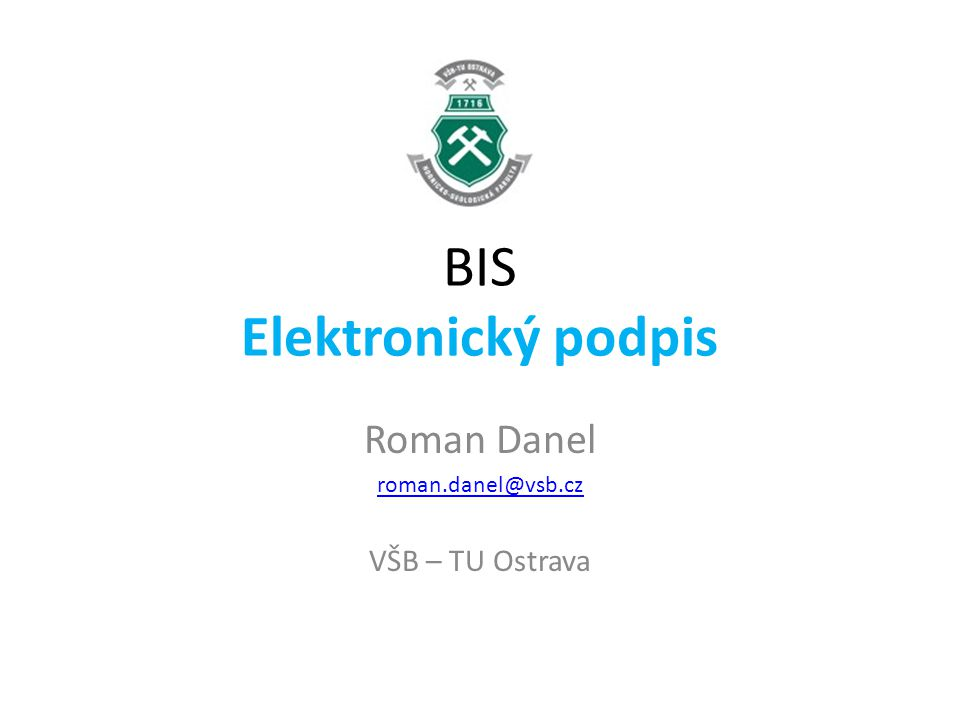 BIS Elektronický podpis Roman Danel roman.danel@vsb.cz VŠB – TU Ostrava