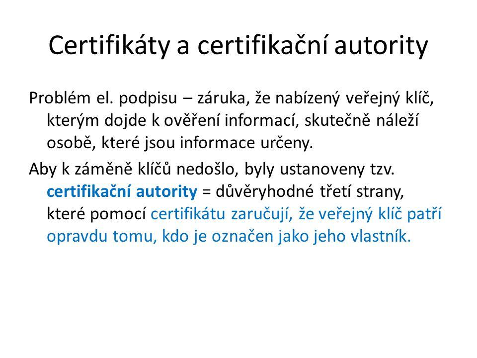 Certifikáty a certifikační autority Problém el. podpisu – záruka, že nabízený veřejný klíč, kterým dojde k ověření informací, skutečně náleží osobě, k