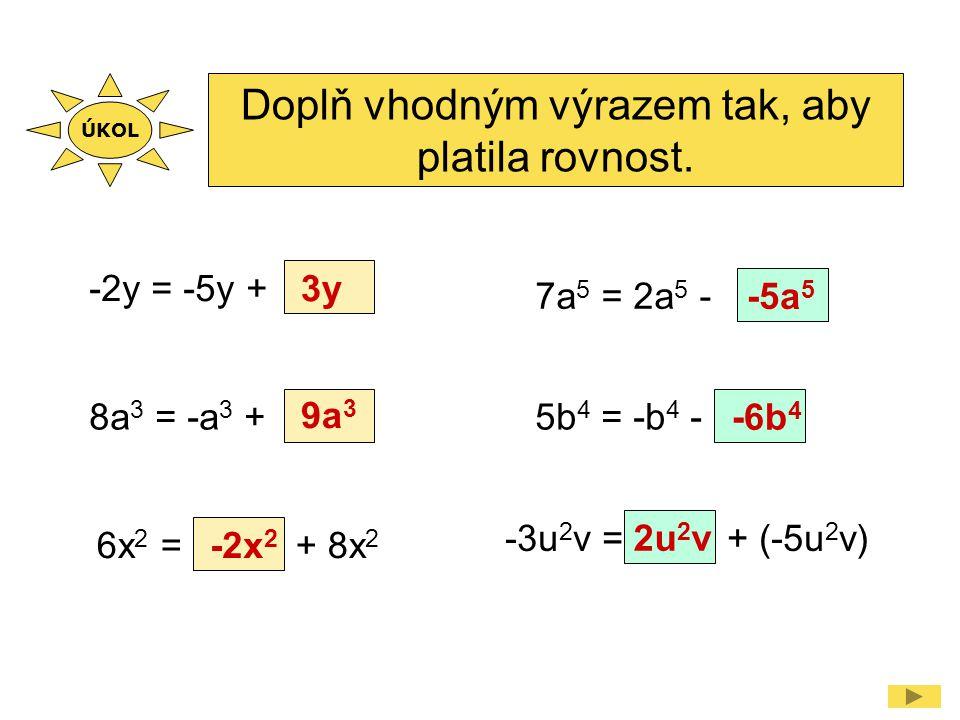 Doplň vhodným výrazem tak, aby platila rovnost. -2y = -5y + 3y 8a 3 = -a 3 + 9a 3 6x 2 = + 8x 2 -2x 2 -3u 2 v = + (-5u 2 v) 2u 2 v 7a 5 = 2a 5 - -5a 5