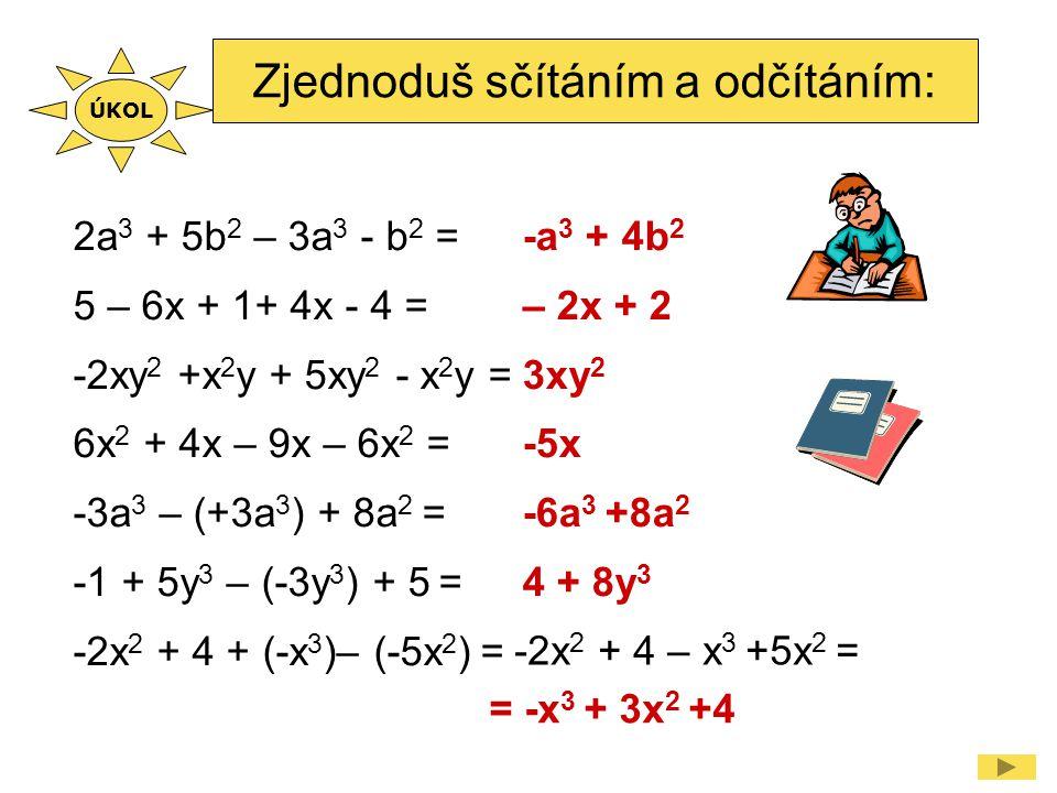Zjednoduš sčítáním a odčítáním: 2a 3 + 5b 2 – 3a 3 - b 2 = 5 – 6x + 1+ 4x - 4 = -2xy 2 +x 2 y + 5xy 2 - x 2 y = 6x 2 + 4x – 9x – 6x 2 = -3a 3 – (+3a 3