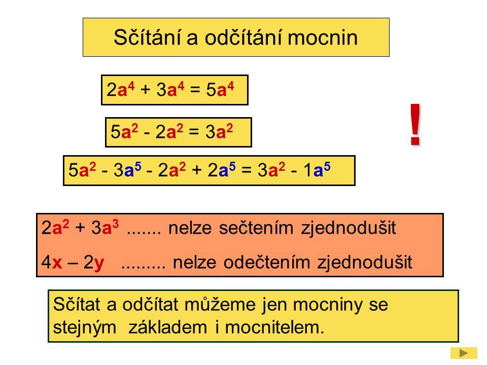 2a 2 + 3a 3....... nelze sečtením zjednodušit 4x – 2y......... nelze odečtením zjednodušit Sčítání a odčítání mocnin ! 5a 2 - 3a 5 - 2a 2 + 2a 5 = 3a