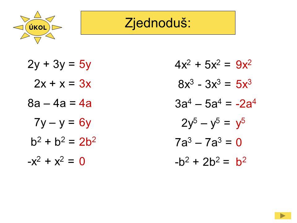 Zjednoduš: 2n 2 + 5n 2 – n 2 = -4a 2 – 7a 2 + 3a 2 = -6x 2 y 2 + 3x 2 y 2 = 9a 2 b - 5a 2 b = 2a 2 + 3a 3 - 2a 2 = 7y 3 – 3y 3 - 5a 3 = 6n 2 -8a 2 -3x 2 y 2 4a 2 b 3a 3 4y 3 - 5a 3 5x 2 + 2x 2 = 5x 2 - 2x 2 = -3xy - 2xy = 9uy – 8uy = -1,2u 5 – 0,8u 5 = 0,5x 3 – 1,5x 3 = 7x 2 3x 2 -5xy uy -2u 5 -x 3 ÚKOL