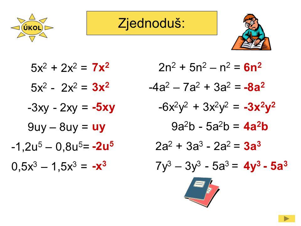 Zjednoduš: 2n 2 + 5n 2 – n 2 = -4a 2 – 7a 2 + 3a 2 = -6x 2 y 2 + 3x 2 y 2 = 9a 2 b - 5a 2 b = 2a 2 + 3a 3 - 2a 2 = 7y 3 – 3y 3 - 5a 3 = 6n 2 -8a 2 -3x