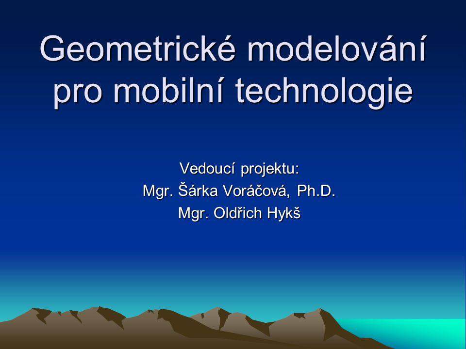 Geometrické modelování pro mobilní technologie Vedoucí projektu: Mgr. Šárka Voráčová, Ph.D. Mgr. Oldřich Hykš