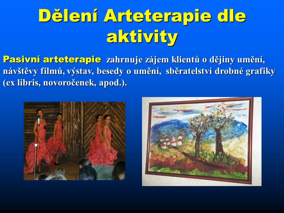 Dělení Arteterapie dle aktivity Pasivní arteterapie zahrnuje zájem klientů o dějiny umění, návštěvy filmů, výstav, besedy o umění, sběratelství drobné