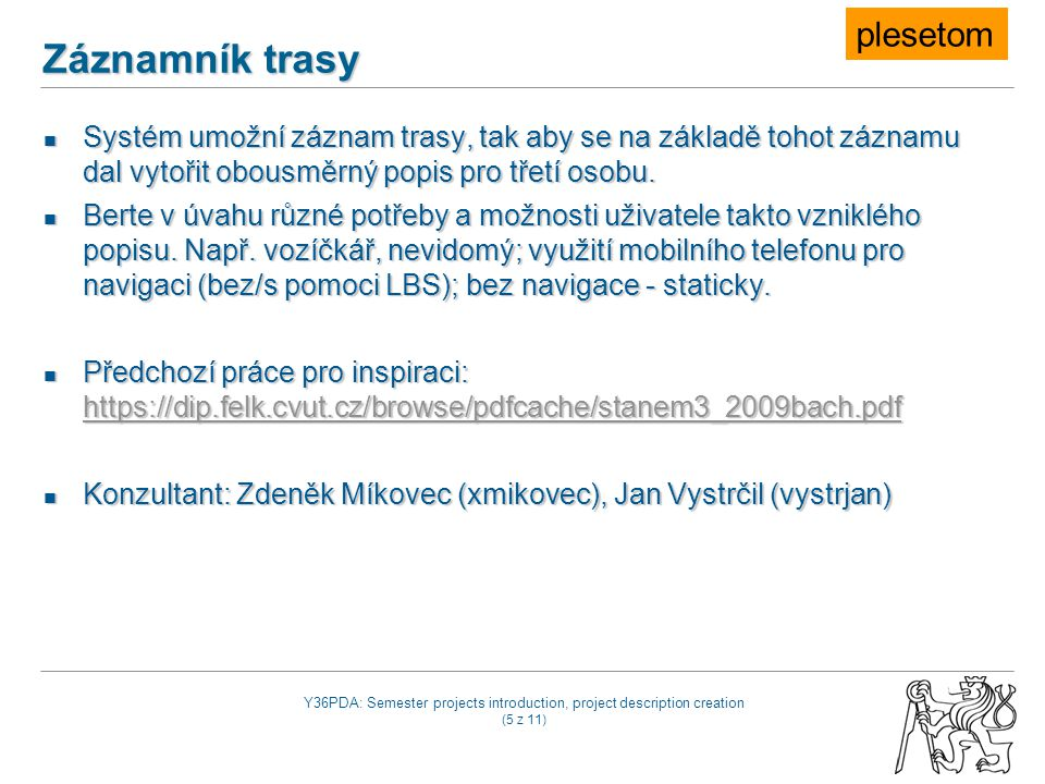 Y36PDA: Semester projects introduction, project description creation (5 z 11) Záznamník trasy Systém umožní záznam trasy, tak aby se na základě tohot