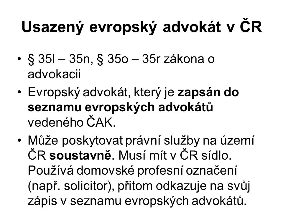 Usazený evropský advokát v ČR § 35l – 35n, § 35o – 35r zákona o advokacii Evropský advokát, který je zapsán do seznamu evropských advokátů vedeného ČAK.