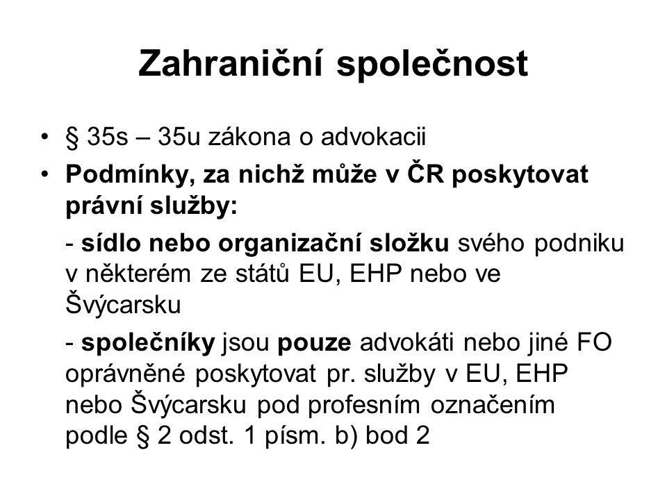 Zahraniční společnost § 35s – 35u zákona o advokacii Podmínky, za nichž může v ČR poskytovat právní služby: - sídlo nebo organizační složku svého podniku v některém ze států EU, EHP nebo ve Švýcarsku - společníky jsou pouze advokáti nebo jiné FO oprávněné poskytovat pr.