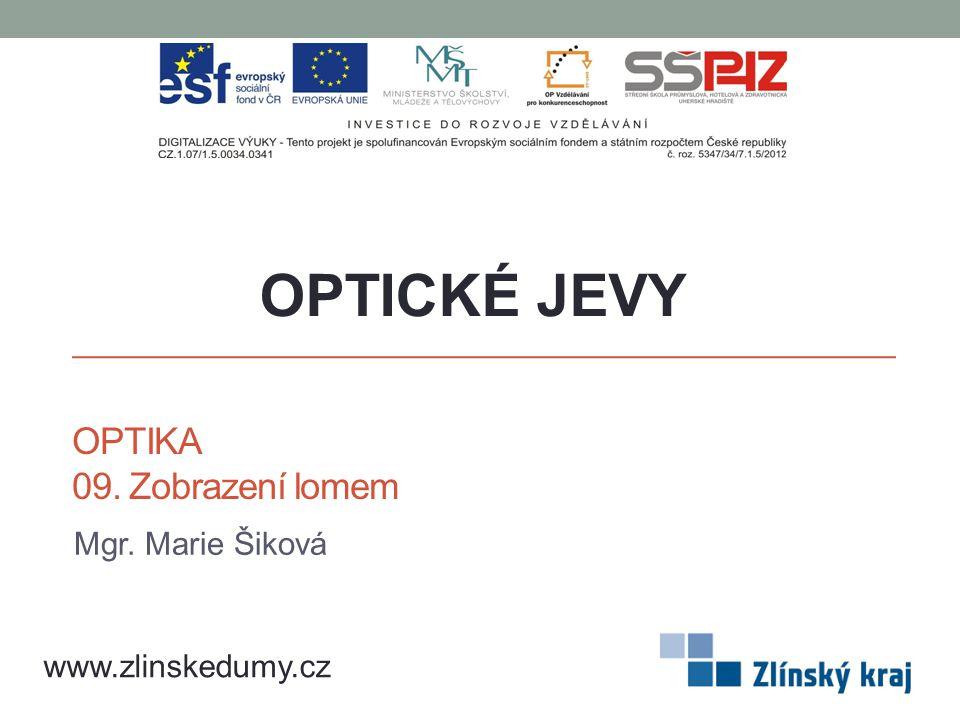 OPTIKA 09. Zobrazení lomem Mgr. Marie Šiková OPTICKÉ JEVY www.zlinskedumy.cz
