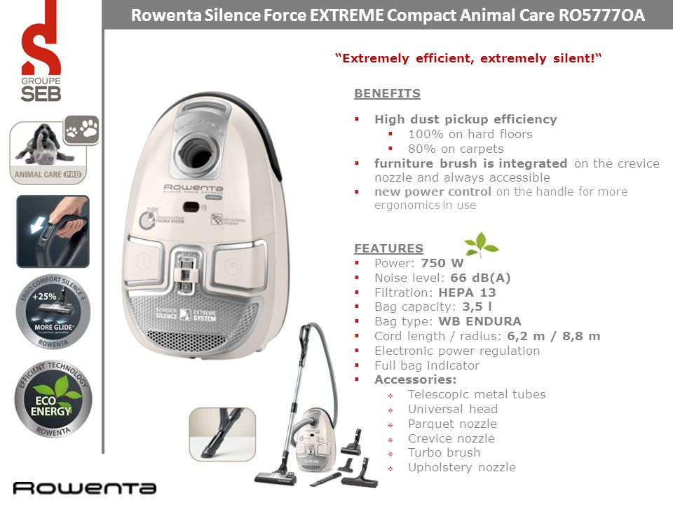 Rowenta Silence Force EXTREME Compact Animal Care RO5777OA Extremely efficient, extremely silent! BENEFITS  High dust pickup efficiency  100% on hard floors  80% on carpets  furniture brush is integrated on the crevice nozzle and always accessible  new power control on the handle for more ergonomics in use FEATURES  Power: 750 W  Noise level: 66 dB(A)  Filtration: HEPA 13  Bag capacity: 3,5 l  Bag type: WB ENDURA  Cord length / radius: 6,2 m / 8,8 m  Electronic power regulation  Full bag indicator  Accessories:  Telescopic metal tubes  Universal head  Parquet nozzle  Crevice nozzle  Turbo brush  Upholstery nozzle