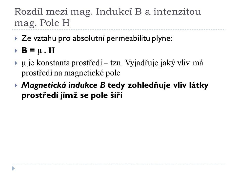 Rozdíl mezi mag. Indukcí B a intenzitou mag. Pole H  Ze vztahu pro absolutní permeabilitu plyne:  B = μ. H  μ je konstanta prostředí – tzn. Vyjadřu