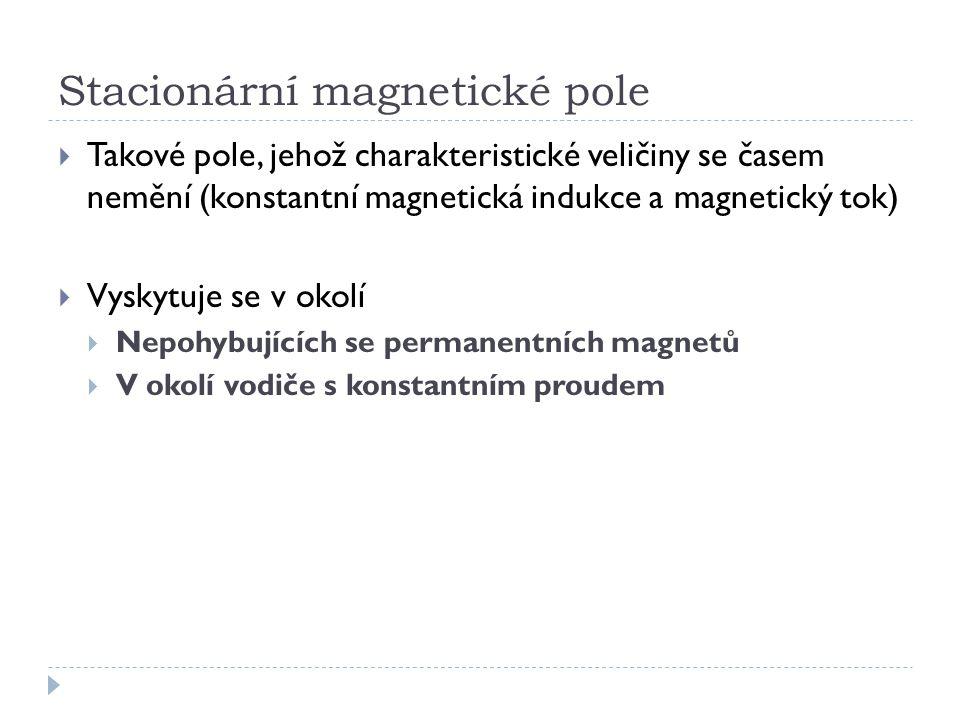 Stacionární magnetické pole  Takové pole, jehož charakteristické veličiny se časem nemění (konstantní magnetická indukce a magnetický tok)  Vyskytuj