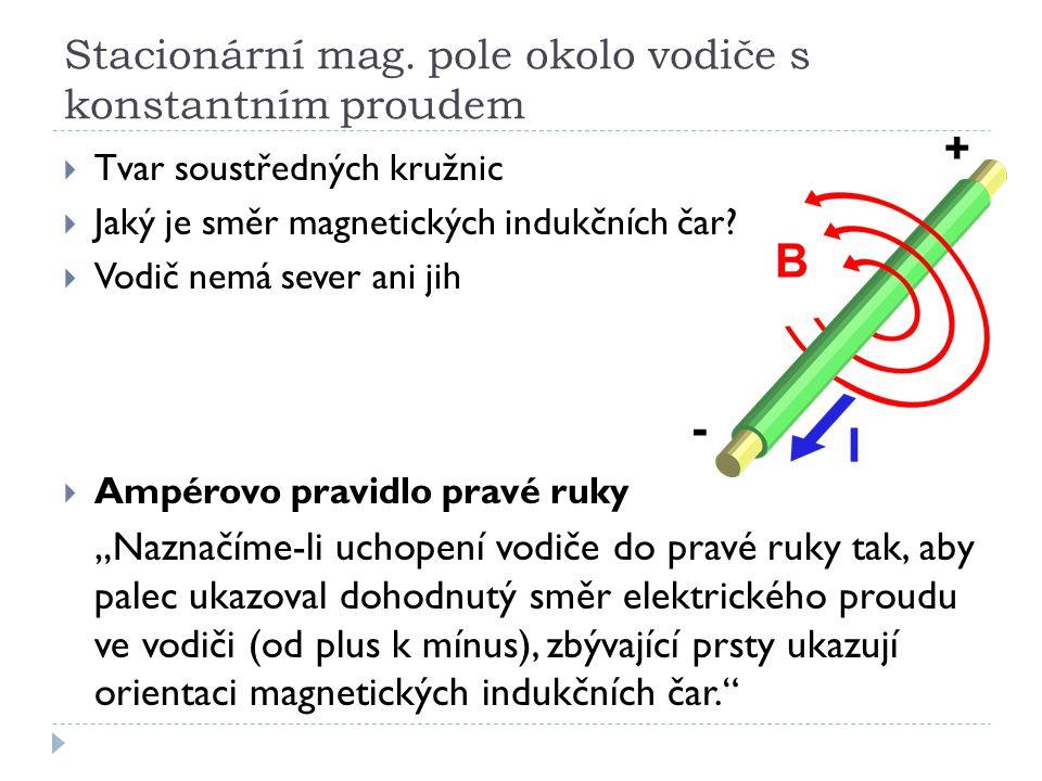 Stacionární mag. pole okolo vodiče s konstantním proudem  Tvar soustředných kružnic  Jaký je směr magnetických indukčních čar?  Vodič nemá sever an