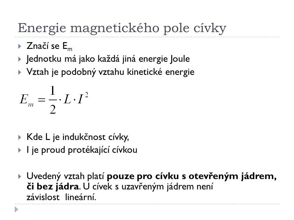 Energie magnetického pole cívky  Značí se E m  Jednotku má jako každá jiná energie Joule  Vztah je podobný vztahu kinetické energie  Kde L je indu