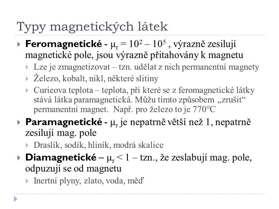 Typy magnetických látek  Feromagnetické - μ r = 10 2 – 10 5, výrazně zesilují magnetické pole, jsou výrazně přitahovány k magnetu  Lze je zmagnetizo