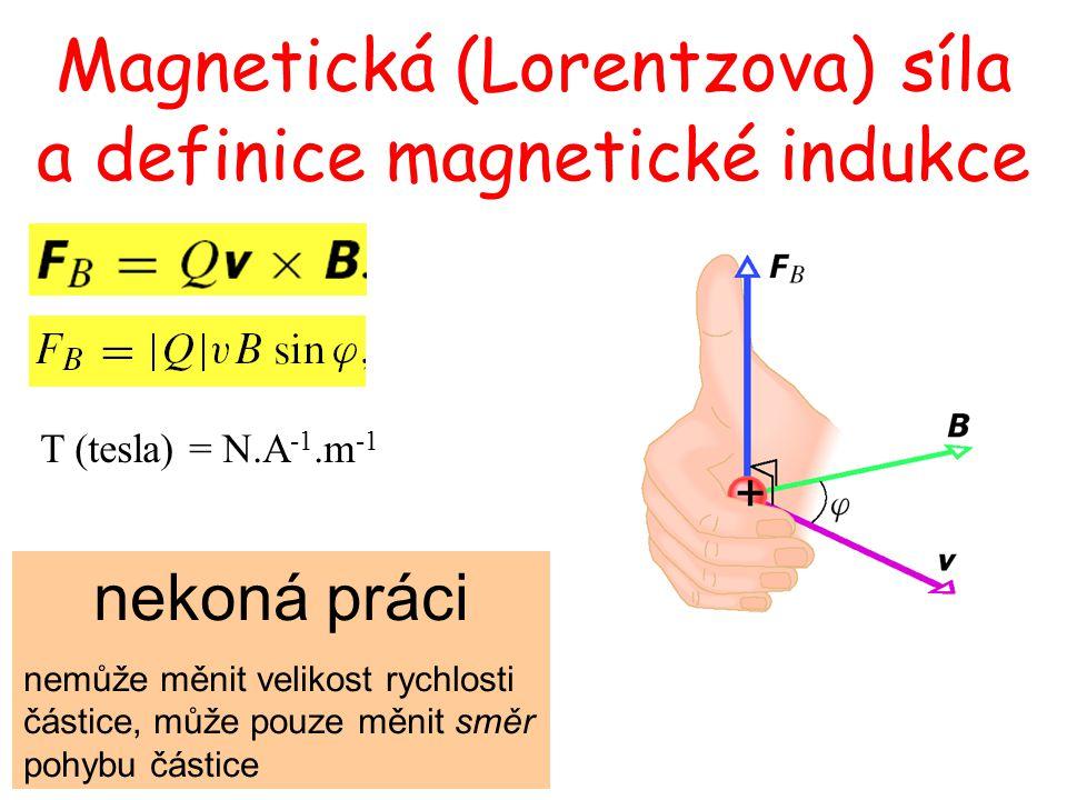 T (tesla) = N.A -1.m -1 Magnetická (Lorentzova) síla a definice magnetické indukce nekoná práci nemůže měnit velikost rychlosti částice, může pouze mě