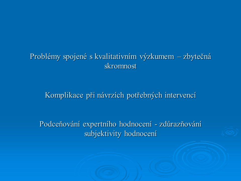 Problémy spojené s kvalitativním výzkumem – zbytečná skromnost Komplikace při návrzích potřebných intervencí Podceňování expertního hodnocení - zdůrazňování subjektivity hodnocení