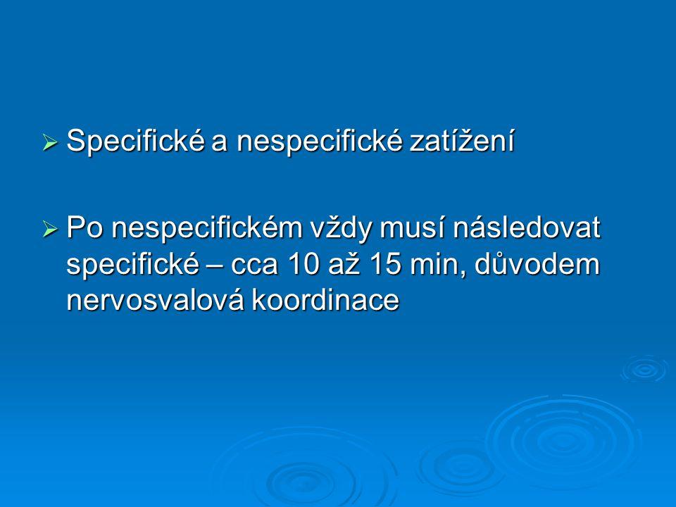  Specifické a nespecifické zatížení  Po nespecifickém vždy musí následovat specifické – cca 10 až 15 min, důvodem nervosvalová koordinace