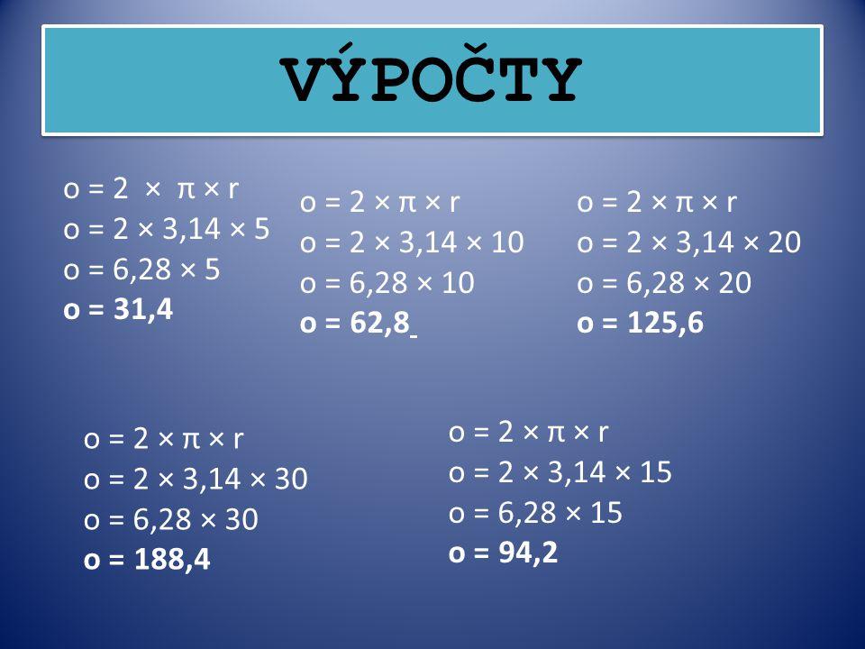 VÝPOČTY o = 2 × π × r o = 2 × 3,14 × 5 o = 6,28 × 5 o = 31,4 o = 2 × π × r o = 2 × 3,14 × 10 o = 6,28 × 10 o = 62,8 o = 2 × π × r o = 2 × 3,14 × 20 o