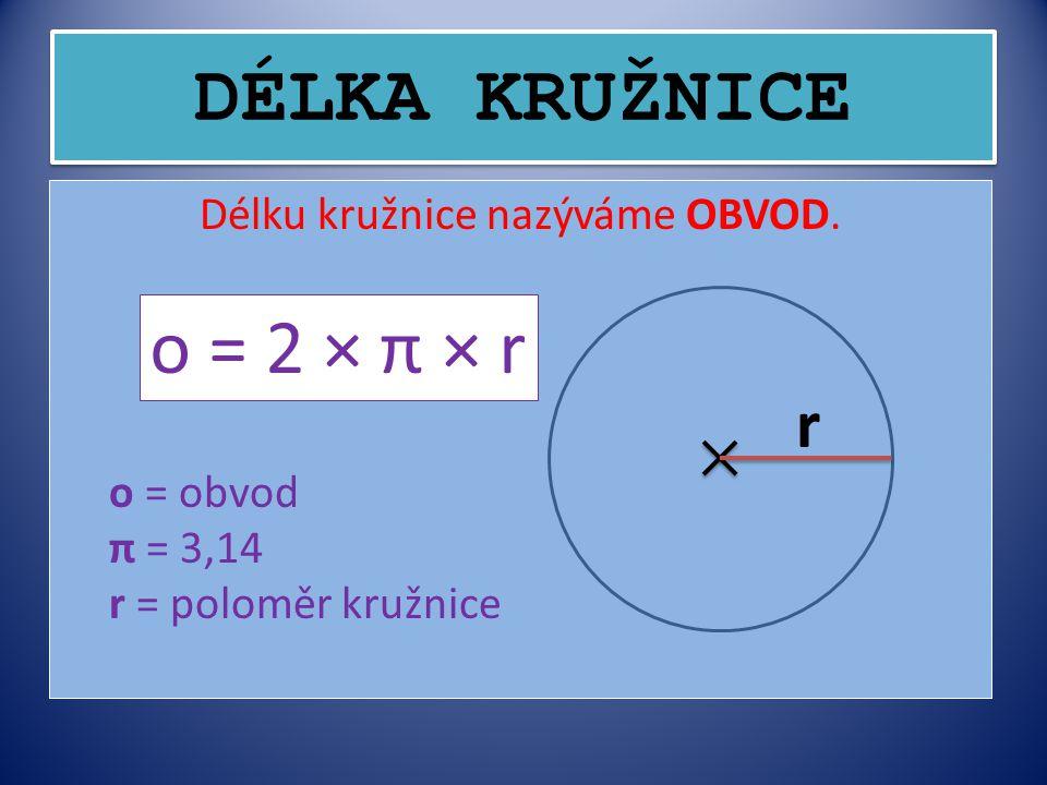 DÉLKA KRUŽNICE Délku kružnice nazýváme OBVOD. o = 2 × π × r o = obvod π = 3,14 r = poloměr kružnice r
