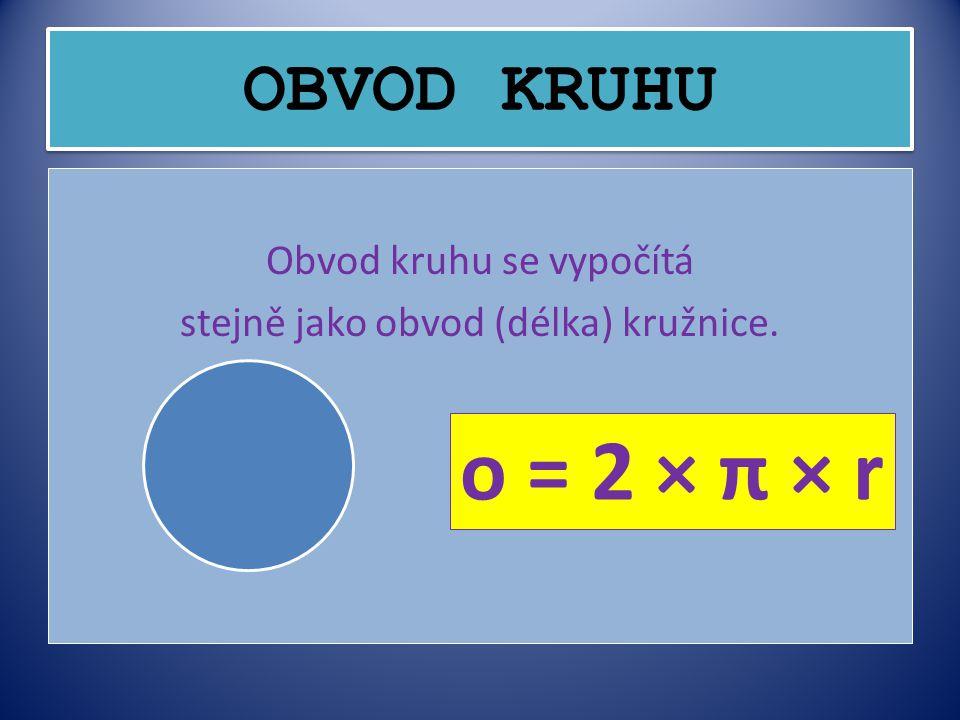 OBVOD KRUHU Obvod kruhu se vypočítá stejně jako obvod (délka) kružnice. o = 2 × π × r