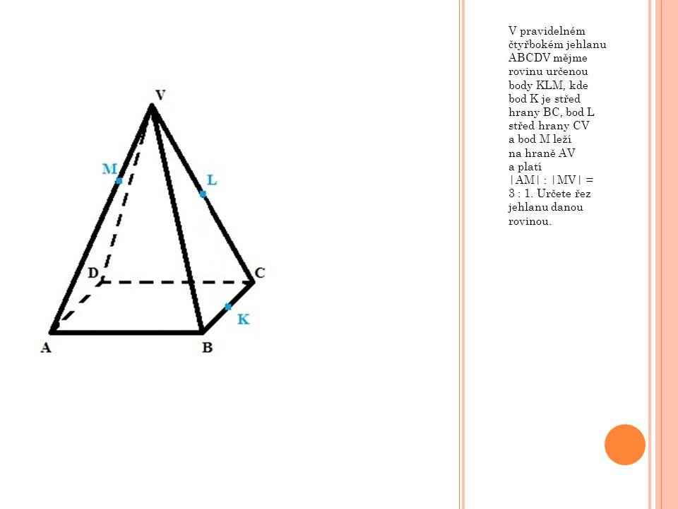 V pravidelném čtyřbokém jehlanu ABCDV mějme rovinu určenou body KLM, kde bod K je střed hrany BC, bod L střed hrany CV a bod M leží na hraně AV a plat